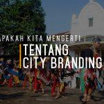 Apakah Kita Mengerti Tentang City Branding?