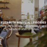 Elizabeth Wahyu Accessories - Yang Perlu di lakukan Setelah Brand Berada di atas 10 Tahun